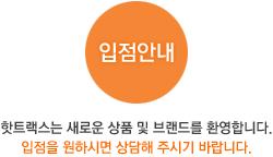입점안내:핫트랙스는 새로운 상품 및 브랜드를 환영합니다. 입점을 원하시면 상담해 주시기 바랍니다.